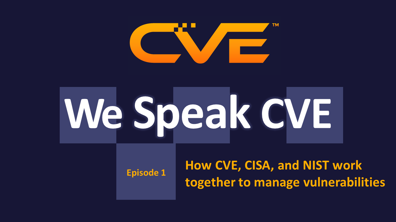We Speak CVE podcast episode 1 - How CVE, CISA, and NIST work together to manage vulnerabilities